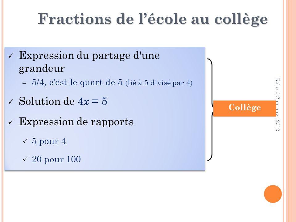 Roland Charnay - 2012 Fractions de lécole au collège Expression du partage d'une grandeur – 5/4, c'est le quart de 5 (lié à 5 divisé par 4) Solution d