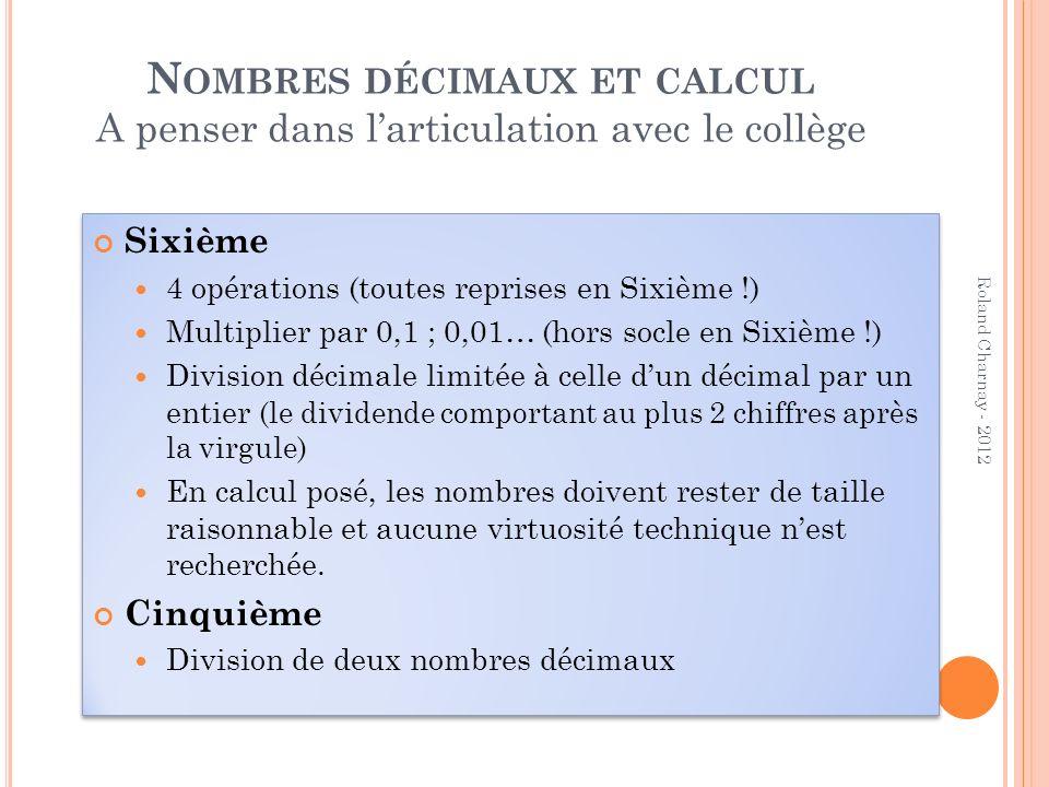 N OMBRES DÉCIMAUX ET CALCUL A penser dans larticulation avec le collège Sixième 4 opérations (toutes reprises en Sixième !) Multiplier par 0,1 ; 0,01…