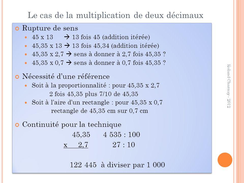 Le cas de la multiplication de deux décimaux Rupture de sens 45 x 13 13 fois 45 (addition itérée) 45,35 x 13 13 fois 45,34 (addition itérée) 45,35 x 2