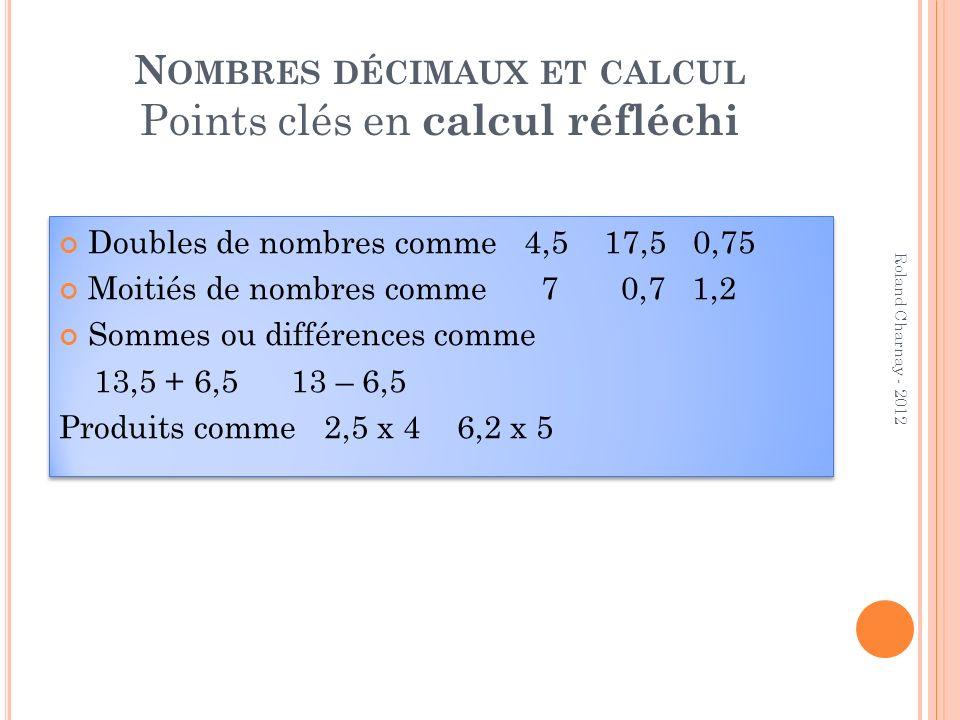 N OMBRES DÉCIMAUX ET CALCUL Points clés en calcul réfléchi Doubles de nombres comme 4,5 17,5 0,75 Moitiés de nombres comme 7 0,7 1,2 Sommes ou différe