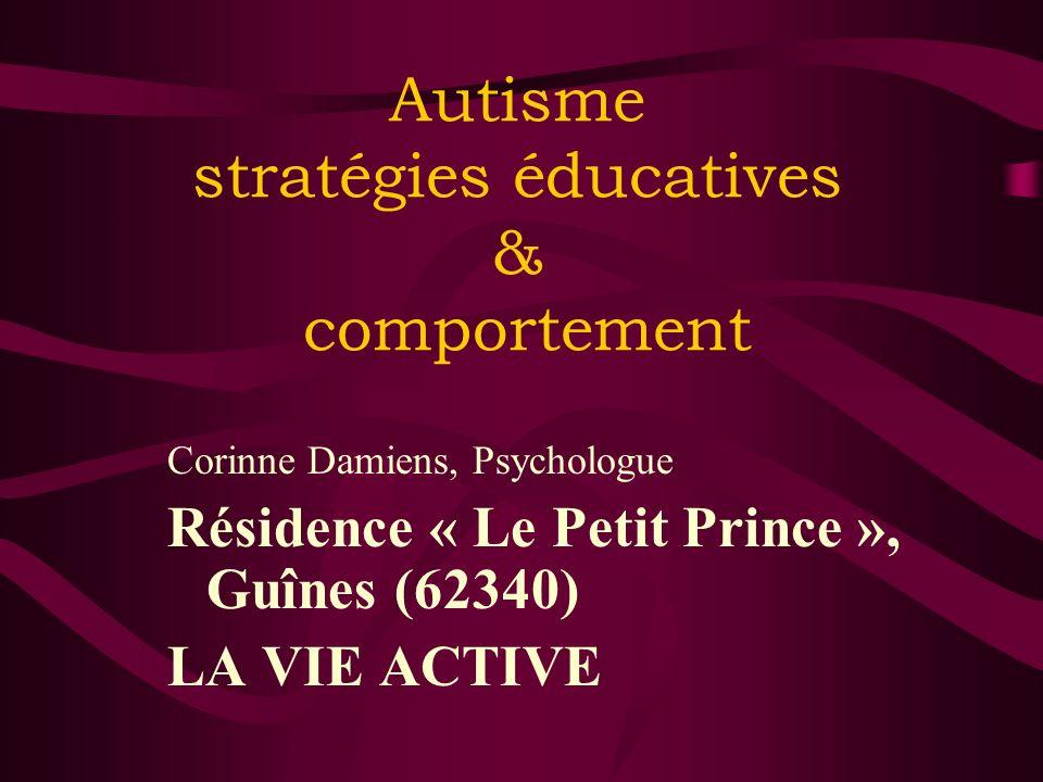 Autisme stratégies éducatives & comportement Corinne Damiens, Psychologue Résidence « Le Petit Prince », Guînes (62340) LA VIE ACTIVE 28/11/2007