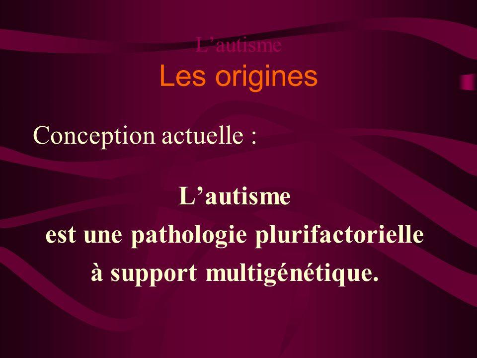 Lautisme Les origines Conception actuelle : Lautisme est une pathologie plurifactorielle à support multigénétique.