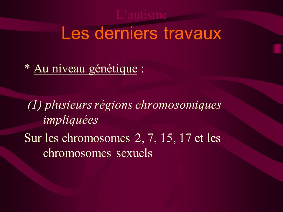 Lautisme Les derniers travaux * Au niveau génétique : (1) plusieurs régions chromosomiques impliquées Sur les chromosomes 2, 7, 15, 17 et les chromoso