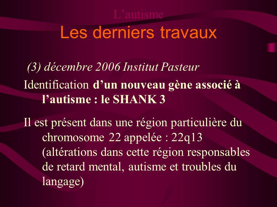 Lautisme Les derniers travaux (3) décembre 2006 Institut Pasteur Identification dun nouveau gène associé à lautisme : le SHANK 3 Il est présent dans u