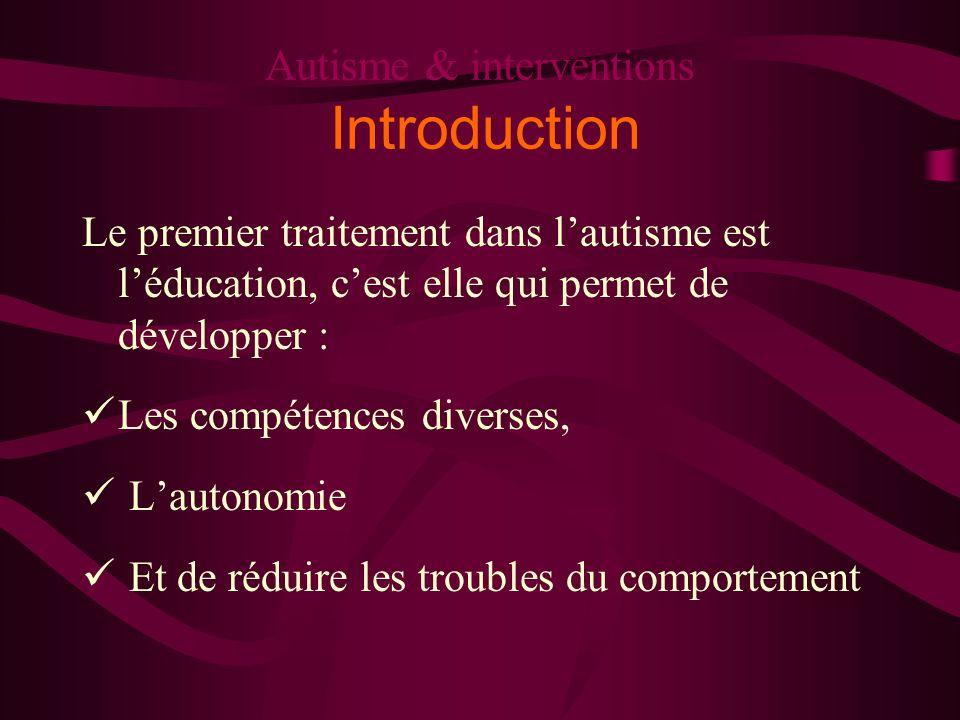 Autisme & interventions Introduction Le premier traitement dans lautisme est léducation, cest elle qui permet de développer : Les compétences diverses