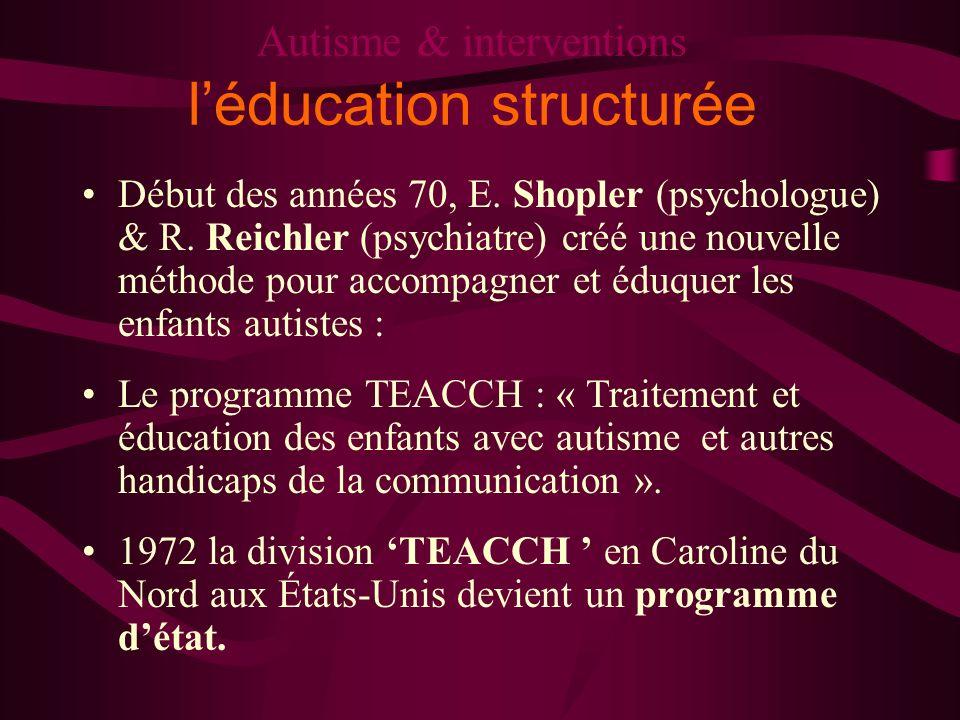 Autisme & interventions léducation structurée Début des années 70, E. Shopler (psychologue) & R. Reichler (psychiatre) créé une nouvelle méthode pour