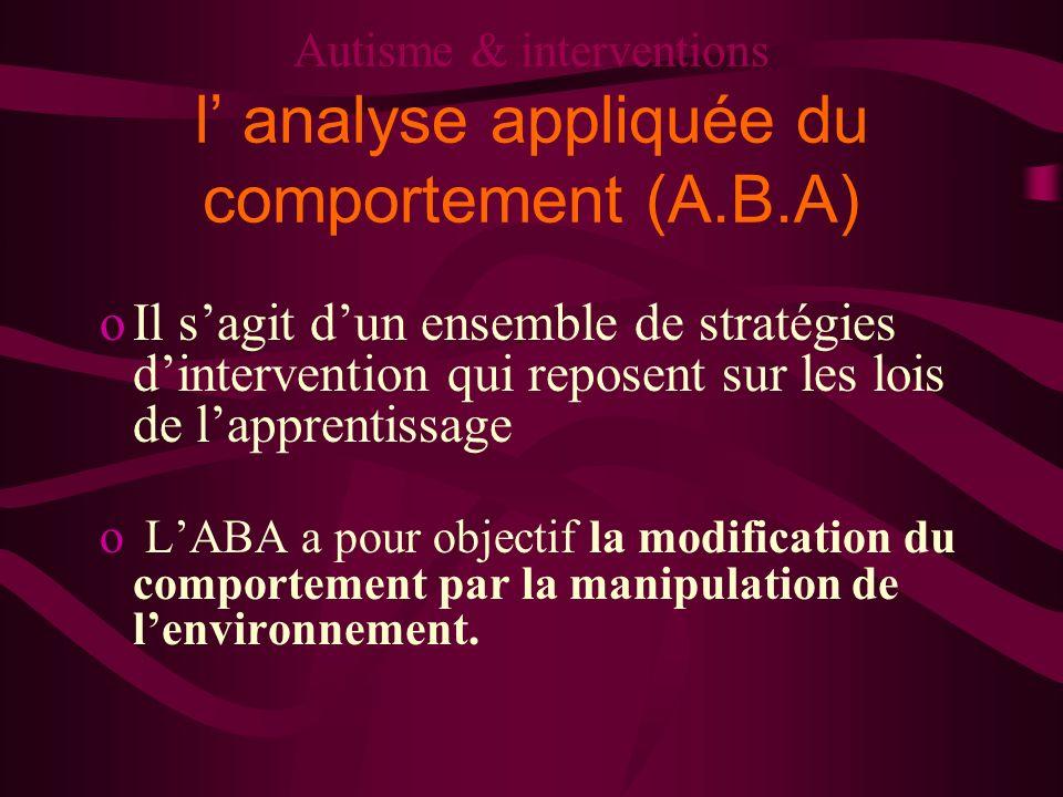 Autisme & interventions l analyse appliquée du comportement (A.B.A) oIl sagit dun ensemble de stratégies dintervention qui reposent sur les lois de la