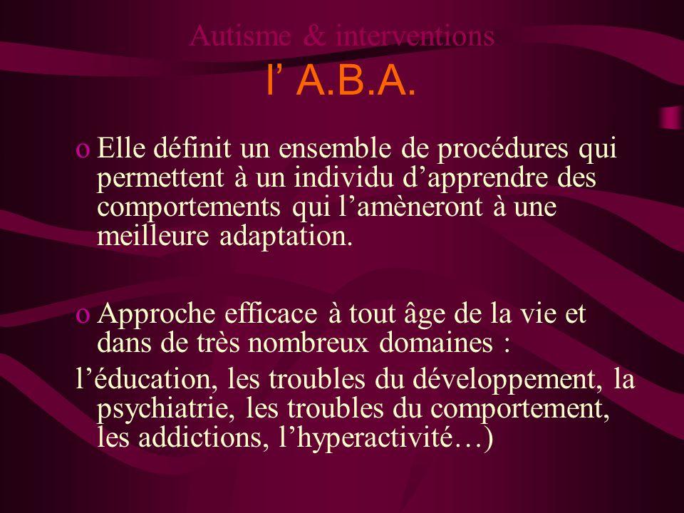 Autisme & interventions l A.B.A. oElle définit un ensemble de procédures qui permettent à un individu dapprendre des comportements qui lamèneront à un
