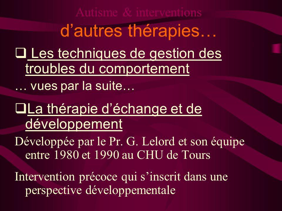 Autisme & interventions dautres thérapies… Les techniques de gestion des troubles du comportement … vues par la suite… La thérapie déchange et de déve