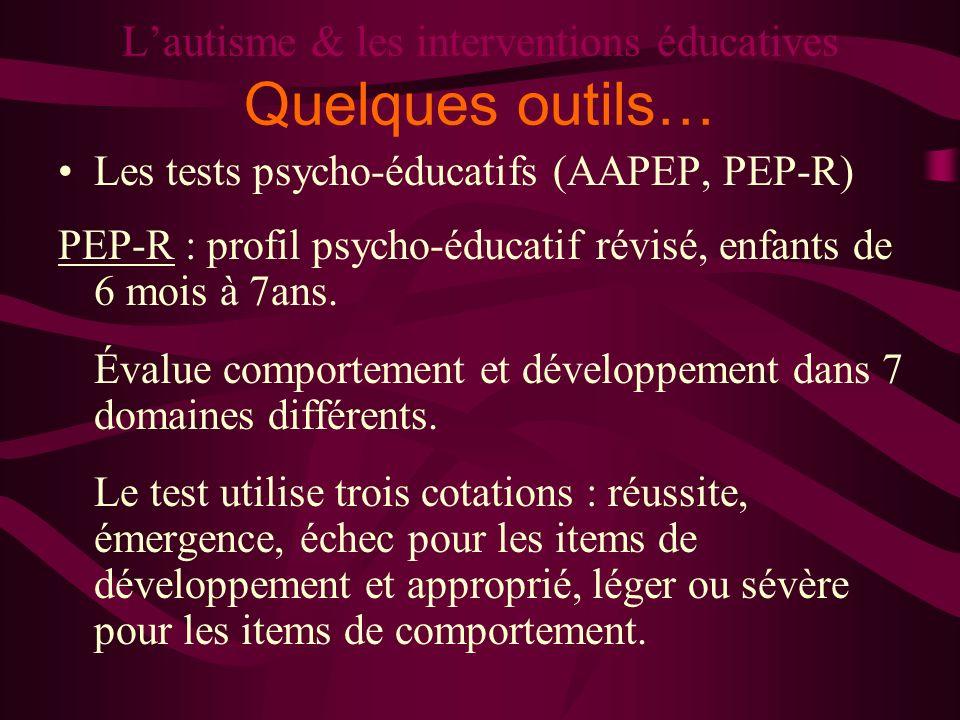 Lautisme & les interventions éducatives Quelques outils… Les tests psycho-éducatifs (AAPEP, PEP-R) PEP-R : profil psycho-éducatif révisé, enfants de 6
