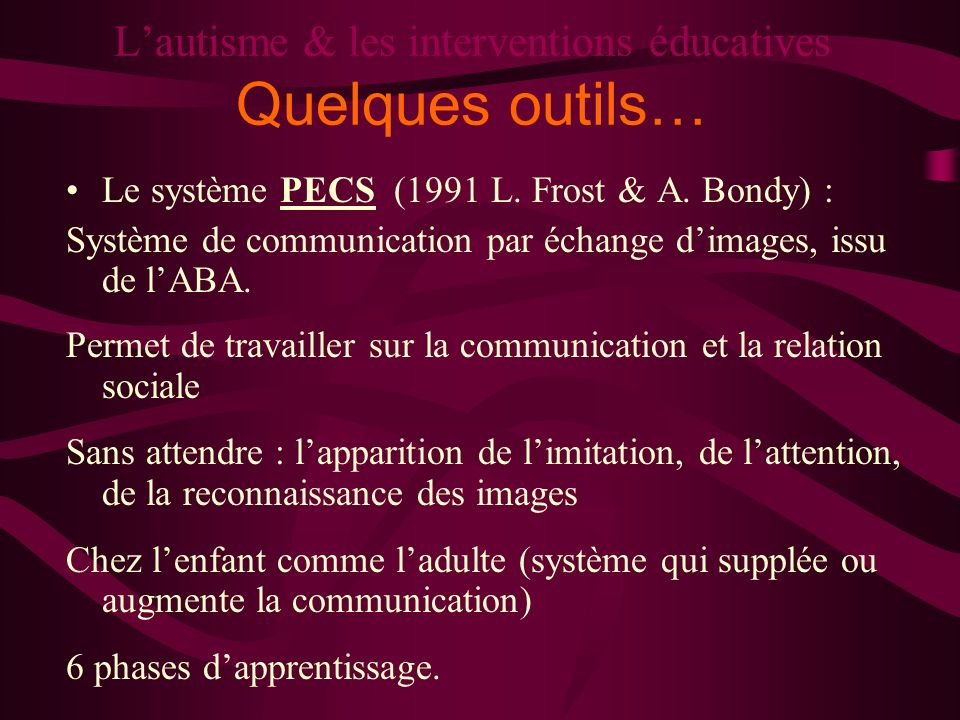 Lautisme & les interventions éducatives Quelques outils… Le système PECS (1991 L. Frost & A. Bondy) : Système de communication par échange dimages, is