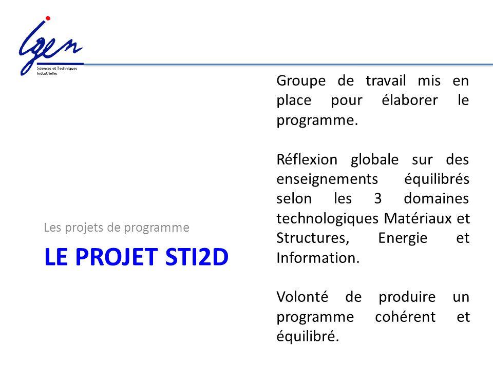 LE PROJET STI2D Les projets de programme Groupe de travail mis en place pour élaborer le programme. Réflexion globale sur des enseignements équilibrés