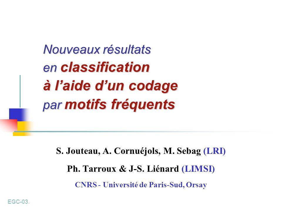 EGC-03. Nouveaux résultats en classification à laide dun codage par motifs fréquents S. Jouteau, A. Cornuéjols, M. Sebag (LRI) Ph. Tarroux & J-S. Lién
