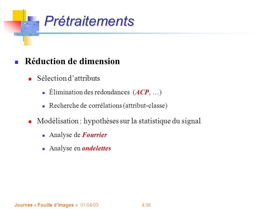 4/36 Journée « Fouille dimages » 01/04/03 Prétraitements Réduction de dimension Sélection dattributs ACP Élimination des redondances (ACP, …) Recherch