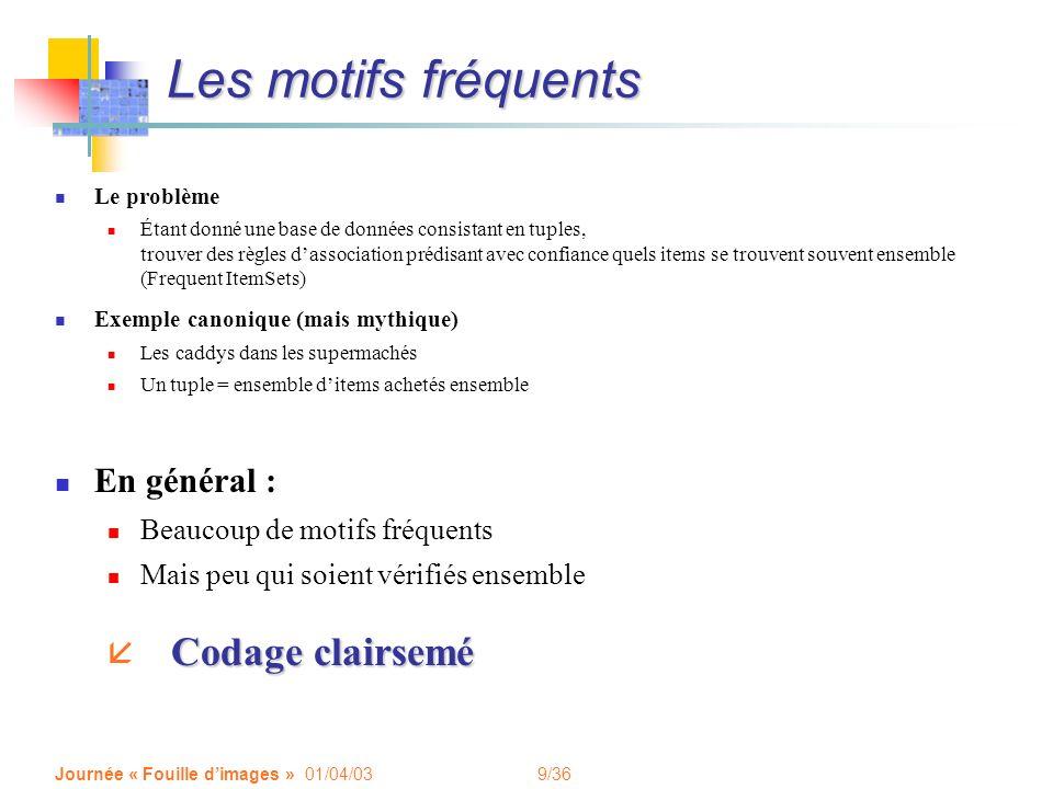 9/36 Journée « Fouille dimages » 01/04/03 Les motifs fréquents Le problème Étant donné une base de données consistant en tuples, trouver des règles da