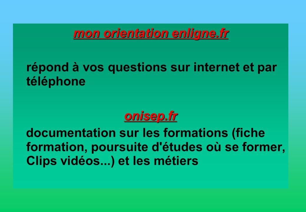 mon orientation enligne.fr répond à vos questions sur internet et par téléphoneonisep.fr documentation sur les formations (fiche formation, poursuite d études où se former, Clips vidéos...) et les métiers