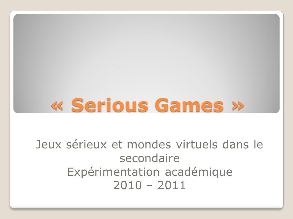 « Serious Games » Jeux sérieux et mondes virtuels dans le secondaire Expérimentation académique 2010 – 2011