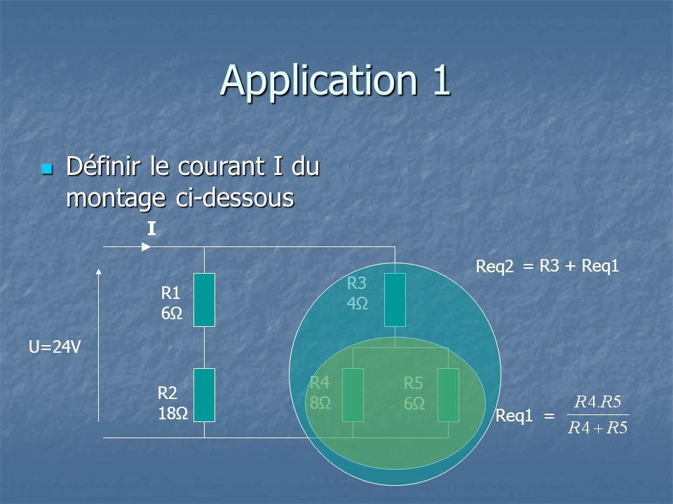 Application 1 Définir le courant I du montage ci-dessous Définir le courant I du montage ci-dessous U=24V R1 6 R2 18Ω R3 4 R4 8Ω R5 6Ω Req1 = I Req2 = R3 + Req1