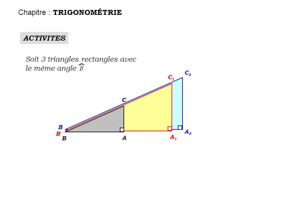 ACTIVITES Soit 3 triangles rectangles avec le même angle B A2A2 C2C2 B A1A1 C1C1 B A C Chapitre : TRIGONOMÉTRIE