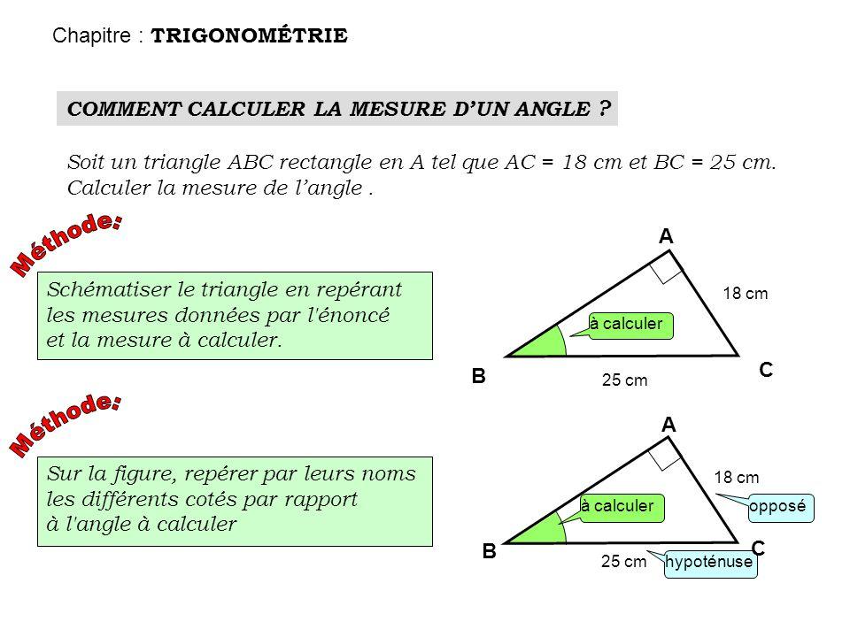 COMMENT CALCULER LA MESURE DUN ANGLE ? Soit un triangle ABC rectangle en A tel que AC = 18 cm et BC = 25 cm. Calculer la mesure de langle. Schématiser