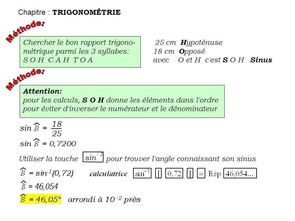 Chercher le bon rapport trigono- métrique parmi les 3 syllabes: S O H C A H T O A 2 5 cm H ypoténuse 18 cm O pposé avec O et H c'est S O H Sinus Atten