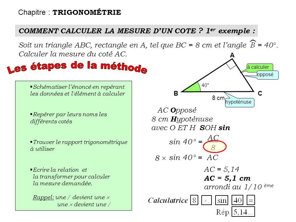 COMMENT CALCULER LA MESURE DUN COTE ? 1 er exemple : Chapitre : TRIGONOMÉTRIE Soit un triangle ABC, rectangle en A, tel que BC = 8 cm et langle = 40°.