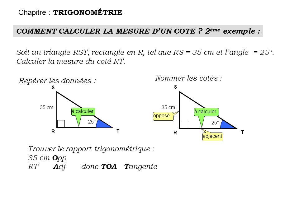 R S 25° 35 cm T COMMENT CALCULER LA MESURE DUN COTE ? 2 ème exemple : Chapitre : TRIGONOMÉTRIE Soit un triangle RST, rectangle en R, tel que RS = 35 c