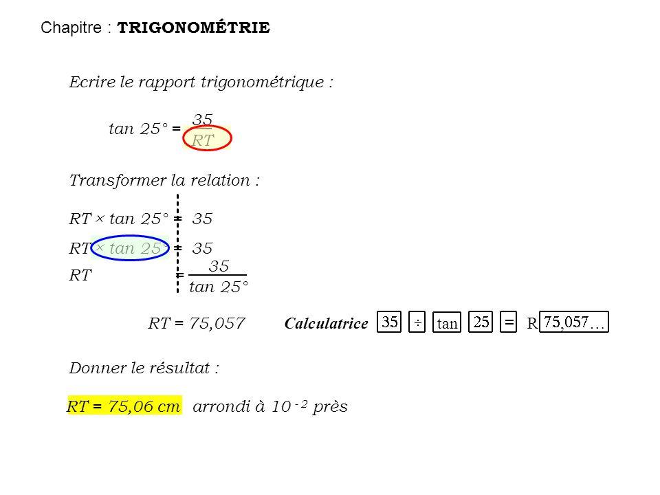 Chapitre : TRIGONOMÉTRIE Ecrire le rapport trigonométrique : tan 25° = 35 RT Transformer la relation: RT tan 25° = 35 RT tan 25° = 35 RT = 35 tan 25°