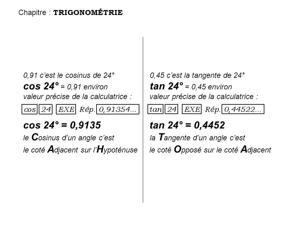 0,91 cest le cosinus de 24° 0,45 cest la tangente de 24° cos 24° = 0,91 environ tan 24° = 0,45 environ valeur précise de la calculatrice : valeur préc