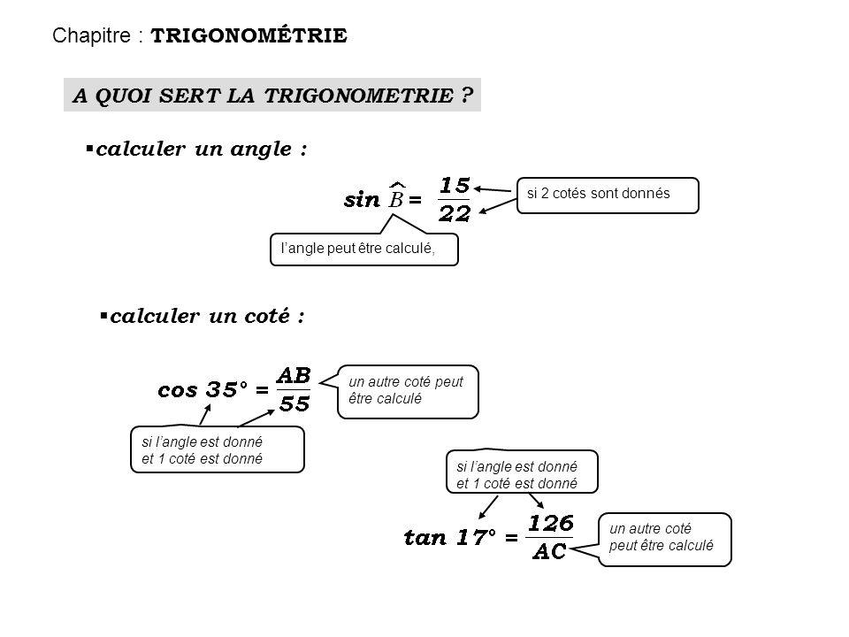 A QUOI SERT LA TRIGONOMETRIE ? calculer un angle : calculer un coté : si 2 cotés sont donnés un autre coté peut être calculé si langle est donné et 1