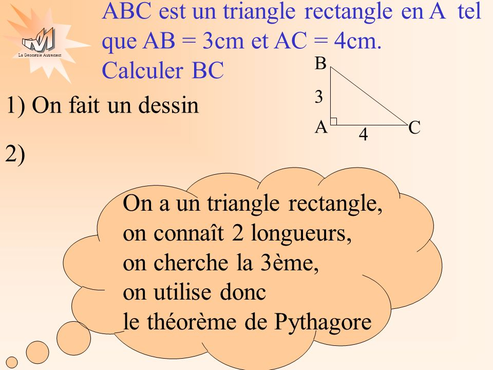 La Géométrie Autrement On applique le théorème de Pythagore : On sait que ABC est un triangle rectangle en A donc BC² = CA² + AB² (on écrit la propriété avec des lettres) BC² = 16 + 9 (on calcule) BC² = 4² + 3² (on remplace les lettres par les longueurs connues) ABC est un triangle rectangle en A tel que AB = 3cm et AC = 4cm.