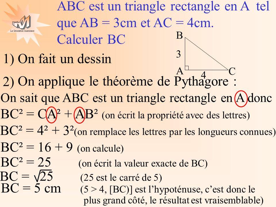 La Géométrie Autrement 1) On fait un dessin On a un triangle rectangle, on connaît 2 longueurs, on cherche la 3ème, on utilise donc le théorème de Pythagore 2) DEF est un triangle rectangle en D tel que DE = 5cm et DF = 6cm.