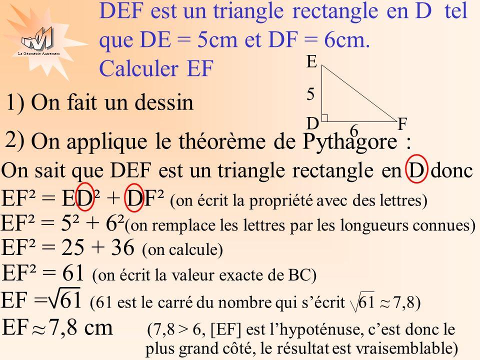 La Géométrie Autrement On applique le théorème de Pythagore : On sait que ABC est un triangle rectangle en B donc AC² = AB² + BC² Ex1 ABC est un triangle rectangle en B tel que AB = 8cm et BC = 6cm.