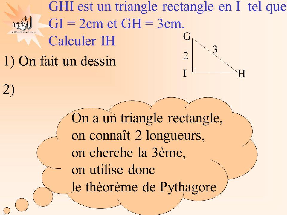 La Géométrie Autrement On applique le théorème de Pythagore : On sait que GHI est un triangle rectangle en I donc GH² = GI² + IH² (on écrit la propriété avec des lettres) 1) On fait un dessin 2) 9 = 4 + IH² (on transforme légalité pour isoler IH²) 3² = 2² + IH² (on remplace les lettres par les longueurs connues) IH 2,2 cm (2,2 < 3, [IH] est lun des côtés de langle droit, il est donc plus petit que lhypoténuse, le résultat est vraisemblable) ~ ~ IH² = 9 - 4 (pour trouver IH² il faut soustraire 9 et 4 ) GHI est un triangle rectangle en I tel que GI = 2cm et GH = 3cm.
