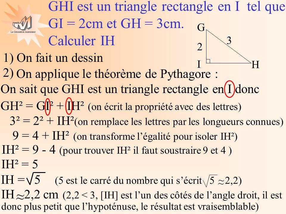 La Géométrie Autrement On applique le théorème de Pythagore : On sait que STU est un triangle rectangle en T donc SU² = ST² + TU² 36 = 25 + TU² 6² = 5² + TU² TU 3,3 cm ~ ~ TU² = 36 - 25 EX 2.STU est un triangle rectangle en T tel que ST = 5cm et SU = 6cm.
