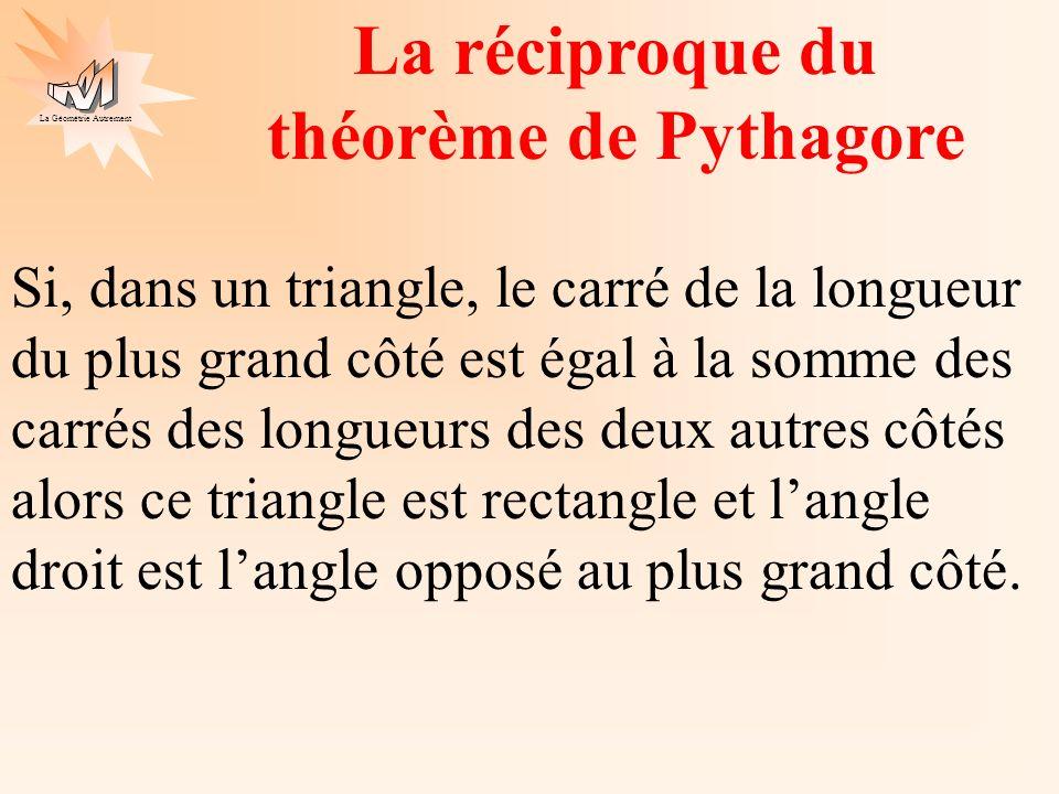 La Géométrie Autrement La réciproque du théorème de Pythagore un autre énoncé Si, dans un triangle ABC on a BC² = AB² + AC² alors le triangle ABC est rectangle en A.