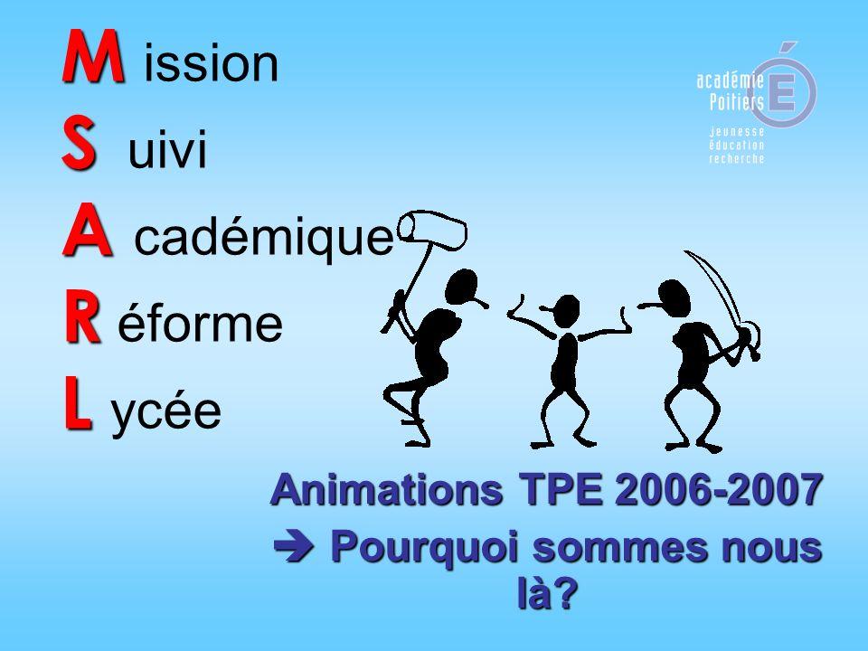 M S A R L M ission S uivi A cadémique R éforme L ycée Animations TPE 2006-2007 Pourquoi sommes nous là? Pourquoi sommes nous là?