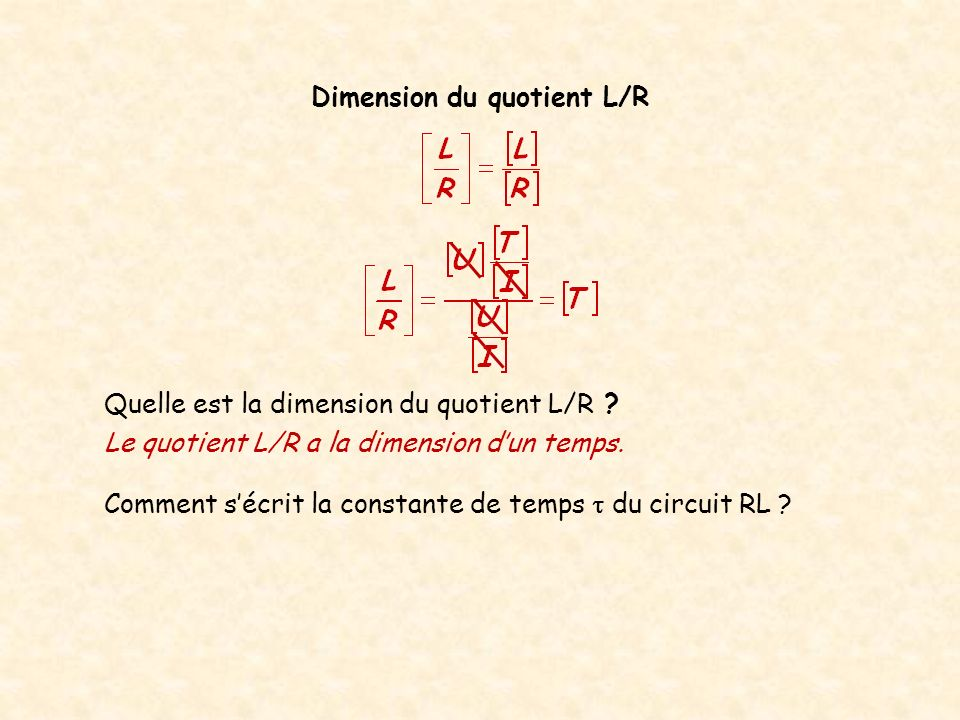 Dimension du quotient L/R Quelle est la dimension du quotient L/R ? Le quotient L/R a la dimension dun temps. Comment sécrit la constante de temps du