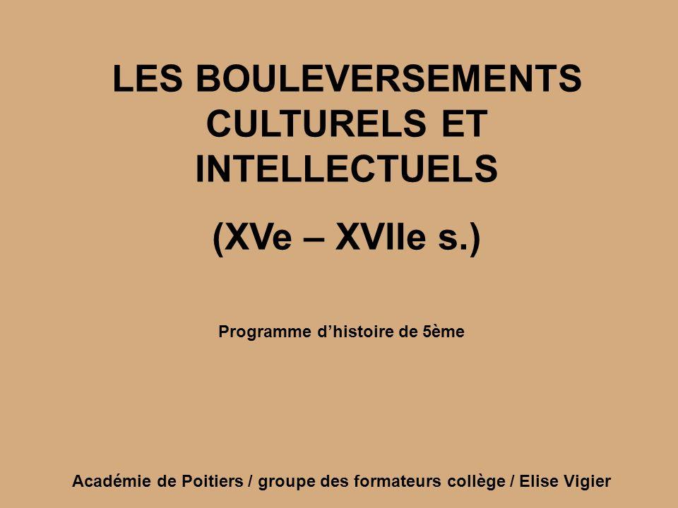 LES BOULEVERSEMENTS CULTURELS ET INTELLECTUELS (XVe – XVIIe s.) Académie de Poitiers / groupe des formateurs collège / Elise Vigier Programme dhistoir