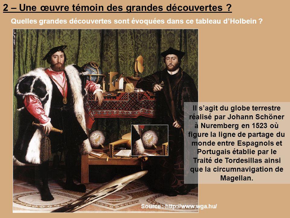 2 – Une œuvre témoin des grandes découvertes ? Quelles grandes découvertes sont évoquées dans ce tableau dHolbein ? Source : http://www.wga.hu/ Il sag