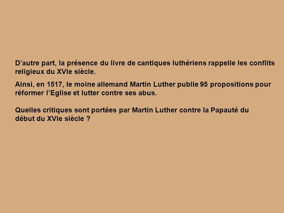 Dautre part, la présence du livre de cantiques luthériens rappelle les conflits religieux du XVIe siècle. Ainsi, en 1517, le moine allemand Martin Lut