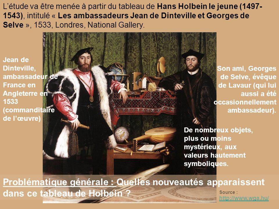 Létude va être menée à partir du tableau de Hans Holbein le jeune (1497- 1543), intitulé « Les ambassadeurs Jean de Dinteville et Georges de Selve »,
