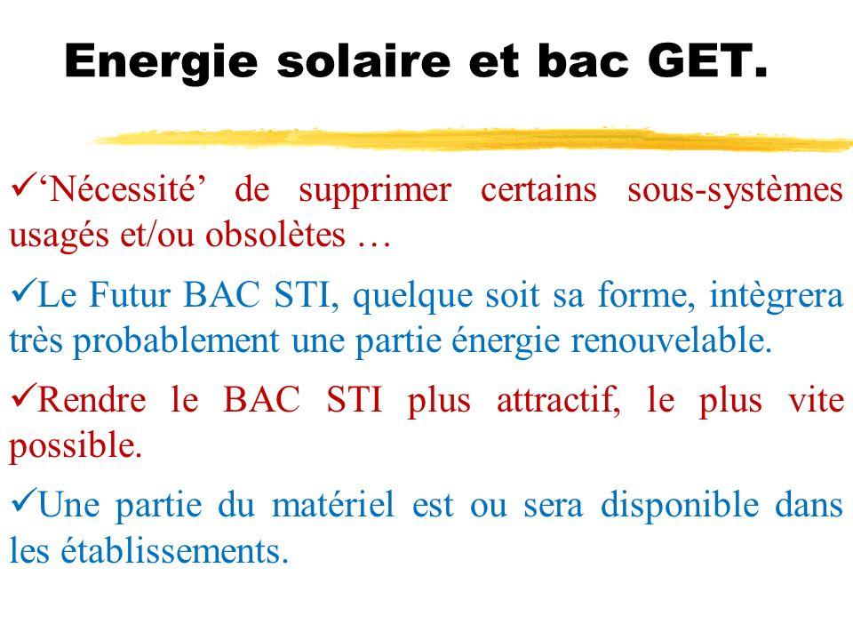 Energie solaire et bac GET. Nécessité de supprimer certains sous-systèmes usagés et/ou obsolètes … Le Futur BAC STI, quelque soit sa forme, intègrera