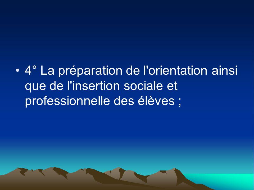 4° La préparation de l'orientation ainsi que de l'insertion sociale et professionnelle des élèves ;