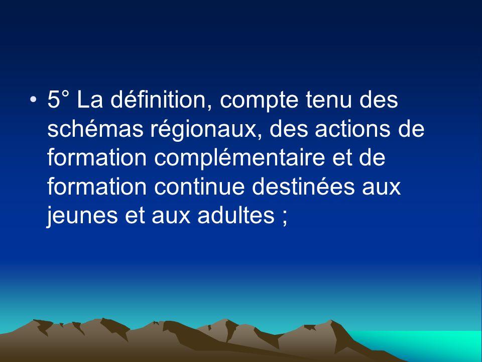 5° La définition, compte tenu des schémas régionaux, des actions de formation complémentaire et de formation continue destinées aux jeunes et aux adul