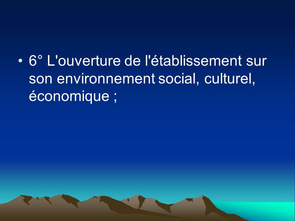 6° L'ouverture de l'établissement sur son environnement social, culturel, économique ;