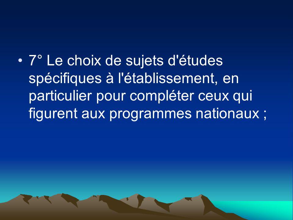 7° Le choix de sujets d'études spécifiques à l'établissement, en particulier pour compléter ceux qui figurent aux programmes nationaux ;