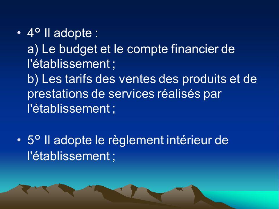 4° Il adopte : a) Le budget et le compte financier de l'établissement ; b) Les tarifs des ventes des produits et de prestations de services réalisés p