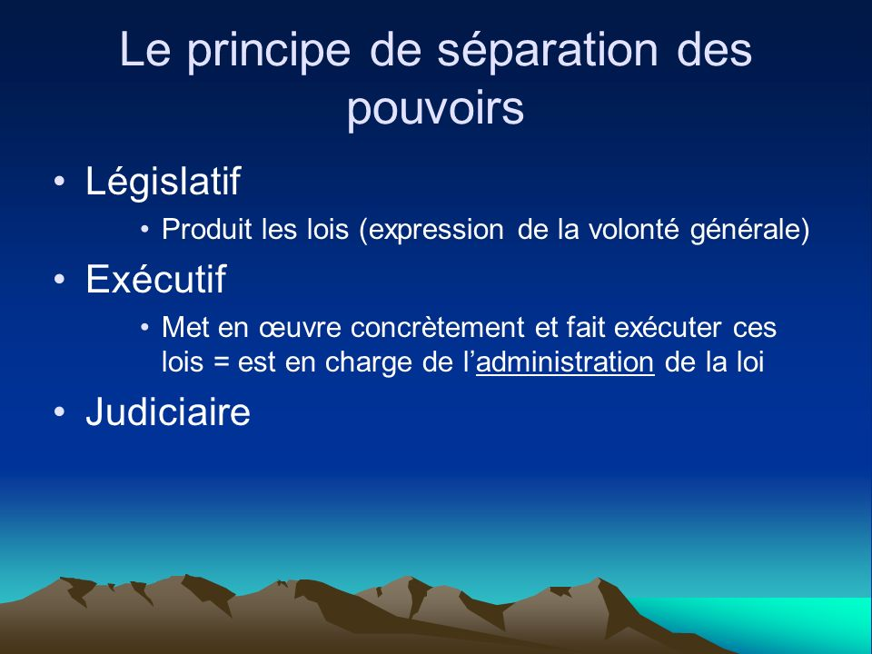 Le principe de séparation des pouvoirs Législatif Produit les lois (expression de la volonté générale) Exécutif Met en œuvre concrètement et fait exéc