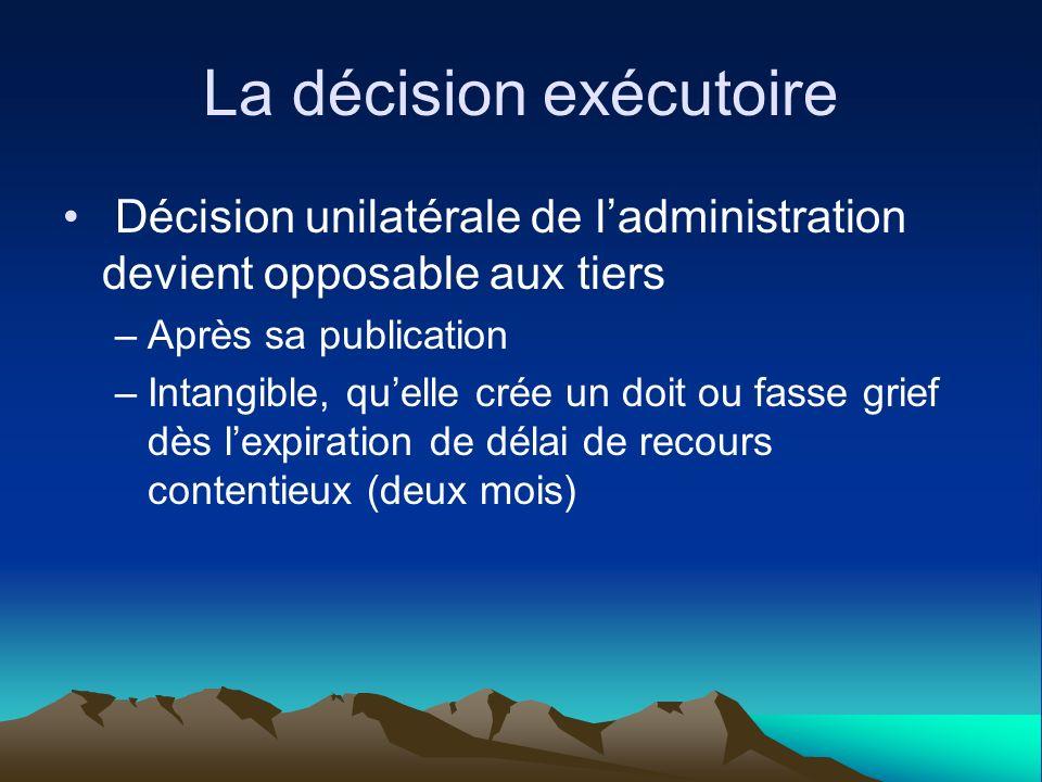 La décision exécutoire Décision unilatérale de ladministration devient opposable aux tiers –Après sa publication –Intangible, quelle crée un doit ou f